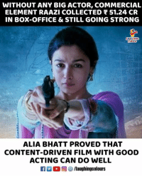 Box Office, Good, and Office: WITHOUT ANY BIG ACTOR, COMMERCIAL  ELEMENT RAAZI COLLECTED 51.24 CR  IN BOX-OFFICE & STILL GOING STRONG  AUGHINO  ALIA BHATT PROVED THAT  CONTENT-DRIVEN FILM WITH GOOD  ACTING CAN DO WELL #AliaBhatt #Raazi