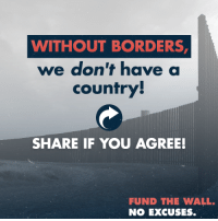 We need to protect our sovereignty as a nation! Tell Congress: Fund The Wall. No Excuses.  Email your Congressman and Senators here: https://p2a.co/LKWmeBz: WITHOUT BORDERS  we don't have a  country  SHARE IF YOU AGREE!  FUND THE WALL.  NO EXCUSES. We need to protect our sovereignty as a nation! Tell Congress: Fund The Wall. No Excuses.  Email your Congressman and Senators here: https://p2a.co/LKWmeBz