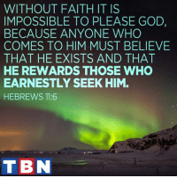 Memes, Faith, and Impossibility: WITHOUT FAITH IT IS  IMPOSSIBLE TO PLEASE GOD,  BECAUSE ANYONE WHO  COMES TO HIM MUST BELIEVE  THAT HE EXISTS AND THAT  HE REWARDS THOSE WHO  EARNESTLY SEEK HIM.  HEBREWS 11:6  TBN ALWAYS seek Him.