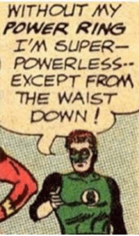 Power, Down, and Ring: WITHOUT MY  POWER RING  POWERLESS  EXCEPT FROM  THE WAIST  DOWN! I have no way to explain this