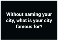 #jussayin: Without naming your  city, what is your city  famous for? #jussayin