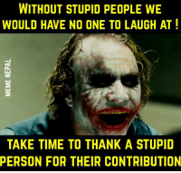 😂😂: WITHOUT STUPID PEOPLE WE  WOULD HAVE NO ONE TO LAUGH AT!  TAKE TIME TO THANK A STUPID  PERSON FOR THEIR CONTRIBUTION 😂😂