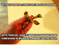 im out: WITHOUT TODDLER: LOOKS LIKE IM OUT OF BANANAS  WITH TODDLER: I HAVE 5 EELED BANANAS HIDING  SOMEWHERE IN MY HOUSE. PROBABLY IN THE COUCH.