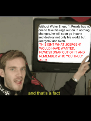 Soon..., Water, and World: Without Water Sheep 1, Pewds has no  one to take his rage out on. If nothing  changes, he will soon go insane  and destroy not only his world, but  Joergen2 and Sven.  THIS ISNT WHAT JOERGEN1  WOULD HAVE WANTED,  PEWDS!! SNAP OUT OF IT AND  REMEMBER WHO YOU TRULY  ARE!!  and that's a fact THIS ISNT WHAT JOERGEN1 WOULD WANT!!!
