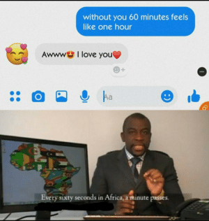 Africa, Dank, and Love: without you 60 minutes feels  like one hour  Awww  I love you  +  EARMA  Aa  Every sixty seconds in Africa, a minute passes. Captain obvious strikes again by jeric_C137 MORE MEMES
