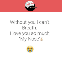 "Love, Memes, and 🤖: Without you i can't  Breath  love you so much  ""My Nose"""
