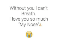 Memes, 🤖, and Nose: Without you i can't  Breath  love you so much  My Nose
