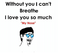"Love, Memes, and I Love You: Without you I can't  Breathe  I love you so much  ""My Nose"""