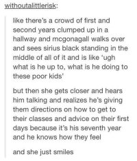 Advice, Aww, and Memes: withoutalittlerisk:  like there's a crowd of first and  second years clumped up in a  hallway and mcgonagall walks over  and sees sirius black standing in the  middle of all of it and is like 'ugh  what is he up to, what is he doing to  these poor kids'  but then she gets closer and hears  him talking and realizes he's giving  them directions on how to get to  their classes and advice on their first  days because it's his seventh year  and he knows how they feel  and she just smiles Aww:(  -Kreacher