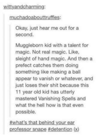 ~Winglock: witty andcharming:  muchadoabouttruffles:  Okay, just hear me out for a  second.  Muggleborn kid with a talent for  magic. Not real magic. Like,  sleight of hand magic. And then a  prefect catches them doing  something like making a ball  appear to vanish or whatever, and  just loses their shit because this  11 year old kid has utterly  mastered Vanishing Spells and  what the hell how is that even  possible  #what's that behind your ear  professor snape idetention (x) ~Winglock