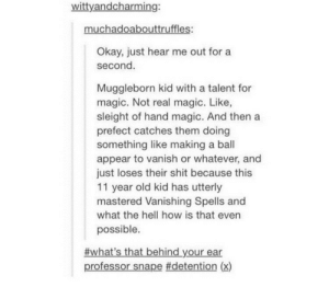 Muggle Magicomg-humor.tumblr.com: wittyandcharming:  muchadoabouttruffles:  Okay, just hear me out for a  second.  Muggleborn kid with a talent for  magic. Not real magic. Like,  sleight of hand magic. And then a  prefect catches them doing  something like making a ball  appear to vanish or whatever, and  just loses their shit because this  11 year old kid has utterly  mastered Vanishing Spells and  what the hell how is that even  possible.  #what's that behind your ear  professor snape #detention (x) Muggle Magicomg-humor.tumblr.com