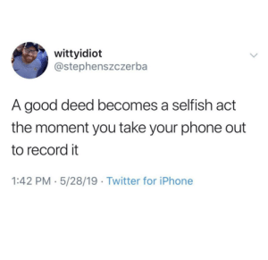Say It louder: wittyidiot  @stephenszczerba  A good deed becomes a selfish act  the moment you take your phone out  to record it  1:42 PM 5/28/19 Twitter for iPhone Say It louder