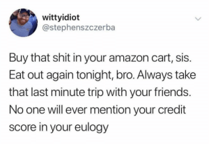 Amazon, Friends, and Shit: wittyidiot  @stephenszczerba  Buy that shit in your amazon cart, sis.  Eat out again tonight, bro. Always take  that last minute trip with your friends.  No one will ever mention your credit  score in your eulogy Spend that shit