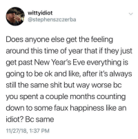 faux: wittyidiot  @stephenszczerba  Does anyone else get the feeling  around this time of year that if they just  get past New Year's Eve everything is  going to be ok and like, after it's always  still the same shit but way worse bc  you spent a couple months counting  down to some faux happiness like an  idiot? Bc same  11/27/18, 1:37 PM