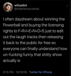 Friends: wittyidiot  @stephenszczerba  I often daydream about winning the  Powerball and buying the licensing  rights to F.R. E N D.S just to edit  out the laugh tracks then releasing  it back to the public for free so  everyone can finally understand how  un-fucking funny that shitty show  actually is  9:15 PM 10/10/19 Twitter for iPhone Friends