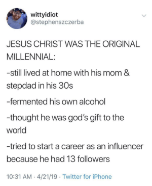 Iphone, Jesus, and Twitter: wittyidiot  @stephenszczerba  JESUS CHRIST WAS THE ORIGINAL  MILLENNIAL:  -still lived at home with his mom &  stepdad in his 30s  -fermented his own alcohol  -thought he was god's gift to the  world  -tried to start a career as an influencer  because he had 13 followers  10:31 AM 4/21/19 Twitter for iPhone Jesus the original millennial