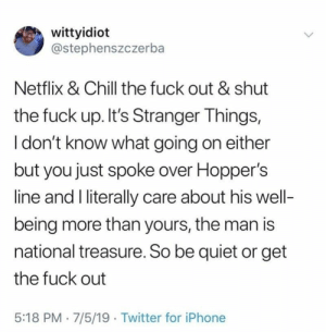 Chill, Funny, and Iphone: wittyidiot  @stephenszczerba  Netflix & Chill the fuck out & shut  the fuck up. It's Stranger Things,  I don't know what going on either  but you just spoke over Hopper's  line and I literally care about his well-  being more than yours, the man is  national treasure. So be quiet or get  the fuck out  5:18 PM 7/5/19 Twitter for iPhone Funny memes to help you survive the day! #Memes #Entertainment #Twitter #StrangerThings #TVShow #TVSeries
