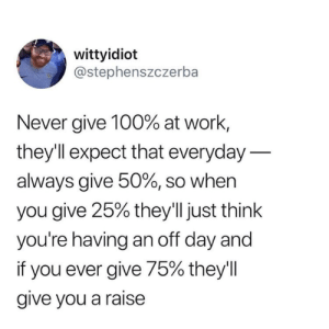 from twitter.com/stephenszczerba: wittyidiot  @stephenszczerba  Never give 100% at work,  theyll expect that everyday  always give 50%, so when  you give 25% they'll just think  you're having an off day and  if you ever give 75% they'l  give you a raise from twitter.com/stephenszczerba