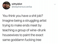 @wittyidiot has some of the funniest ORIGINAL content on instagram. Want proof? See for yourself: wittyidiot  @stephenszczerba  You think you have a shit job?  Imagine being a struggling artist  trying to make ends meet by  teaching a group of wine-drunk  housewives to paint the exact  same goddamn fucking tree @wittyidiot has some of the funniest ORIGINAL content on instagram. Want proof? See for yourself