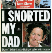 Father's day got a lil weird: WIVes  APRIL  Auto Show  tales  COMING FRIDAY  SEE PAGE 4  I SNORTED  MY  SEE  PAGE 3  Keith Richards  Stones' Richards mixed father's ashes with cocaine Father's day got a lil weird