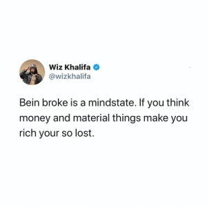 Do y'all agree with #WizKhalifa?👇🤔 @wizkhalifa https://t.co/CXfhLn4eRZ: Wiz Khalifa O  @wizkhalifa  Bein broke is a mindstate. If you think  money and material things make you  rich your so lost. Do y'all agree with #WizKhalifa?👇🤔 @wizkhalifa https://t.co/CXfhLn4eRZ