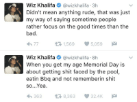 Bad, Rude, and Shit: Wiz Khalifa wiz khalifa 3h  Didn't mean anything rude, that was just  my way of saying sometime people  rather focus on the good times than the  bad  5,059  t 1,569  Wiz Khalifa awizkhalifa 8h  When you get my age Memorial Day is  about getting shit faced by the pool,  eatin Bbq and not rememberin shit  so...Yea.  363 8,363 32.4K  M  t Do y'all agree? 🤔 https://t.co/A1b6nCDimj