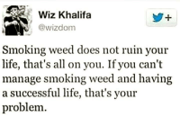 Doe, Life, and Memes: Wiz Khalifa  @wizdom  Smoking weed does not ruin your  life, that's all on you. If you can't  manage smoking weed and having  a successful life, that's your  problem
