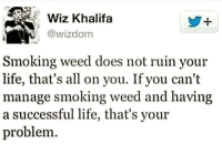 Smoking: Wiz Khalifa  Wizdom  Smoking weed does not ruin your  life, that's all on you. If you can't  manage smoking weed and having  a successful life, that's your  problem