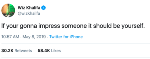 Advice, Iphone, and Twitter: Wiz Khalifa  @wizkhalifa  If your gonna impress someone it should be yourself.  0:57 AM- May 8, 2019 Twitter for iPhone  30.2K Retweets  58.4K Likes Solid advice