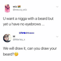 Beard, Memes, and 🤖: wiz  @wezzy wiz  U want a nigga with a beard but  yet u have no eyebrows  Of步皋@ Krakstv  @Mariey_X  We will draw it, can you draw your  beard? 😭😂😂😂 . . Krakstv