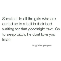 Bitch, Funny, and Girls: Shoutout to all the girls who are  curled up in a ball in their bed  waiting for that goodnight text. Go  to sleep bitch, he dont love you  Imao  IG: a Yahboydaquan 😂👌 goodnight