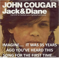 Dank, Facebook, and facebook.com: WLA 79 332  JOHN COUGAR  Jack& Diane  Visit EMF at facebook.com/EightiesMusicForever  MAGINE... IT WAS 35 YEARS  AGO YOU'VE HEARD THIS  SONG FOR THE FIRST TIME.