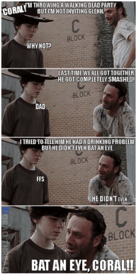 Countdown, Memes, and 🤖: WM THROWING A WALKING DEAD PARTY  BUT ITM NOT INVITING GLENN.  BLOCK  WHY NOT  LAST TIME WEALLGOTTOGETHER  HE GOT COMPLETELY SMASHED!  BLOCK  DAD  I TRIED TOSTELL HIMil HE HAD A DRINKING PROBLEM  BUT HEDIDNT EVEN BATANEYE  BLOCK  FFS  HE DIDNT EVEN  BLOCK  BAT AN EYE, CORAL!! 9 Days until The Walking Dead Season 7 returns! We're in the single digits!! Join the countdown here on Dead Thread.