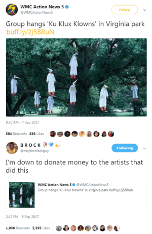Money, News, and Tumblr: WMC Action News 5  @WMCActionNews5  Follow  Group hangs Ku Klux Klowns' in Virginia park  buff.ly/2j5BRuN  8:30 AM-7 Sep 2017  584 Retweets 836 Likes   BROCK  @troytheblackguy  Following  I'm down to donate money to the artists that  did this  WMC Action News 5@WMCActionNews5  Group hangs 'Ku Klux Klowns' in Virginia park buff.ly/2j5BRuN  2:12 PM - 8 Sep 2017  1,036 Retweets 5,395 Likes  參0 bellaxiao:This is art.