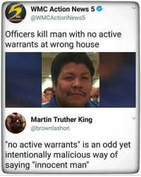 """Martin, News, and House: WMC Action News 5  @WMCActionNews5  Officers kill man with no active  warrants at wrong house  Martin Truther King  @brownlashon  no active warrants"""" is an odd yet  intentionally malicious way of  saying """"innocent man"""""""