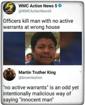 "Dank, Martin, and Memes: WMC Action News 5  @WMCActionNews5  Officers kill man with no active  warrants at wrong house  Martin Truther King  @brownlashon  ""no active warrants"" is an odd yet  intentionally malicious way of  saying ""innocent man"" Unnecessary Information by KGBree MORE MEMES"