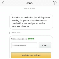Amazon, Bruh, and Memes: .wmd  Today at 4:19 PM  Bruh I'm so broke I'm just sitting here  waiting for you to drop the amazon  card with a pen and paper and a  amazon tab open  Sent a photo  Current Balance: $0.00  Enter claim code  Check  Apply to your balance LMAOOOOO 😭😭😂💀 look out for my stories nibbas I'm gonna start lobbing gift cards because why not. Giveaways for real ones only. 🤘🏾💝