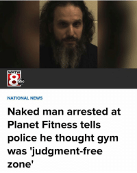 Abc, Funny, and Gym: WMTW  abc  NATIONAL NEWS  Naked man arrested at  Planet Fitness tells  police he thought gym  was 'judgment-free  zone LIKE THIS POST IF YOU HATE THE GYM AND EVERYTHING THAT IT STANDS FOR (@mariolopezextra)