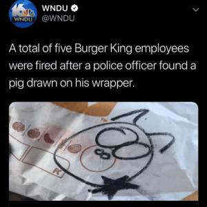 Um... 🤔😳: WNDU  WNDU@WNDU  A total of five Burger King employees  were fired after a police officer found a  pig drawn on his wrapper.  TME  FC Um... 🤔😳