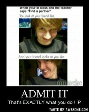 """Admit ithttp://omg-humor.tumblr.com: wnen your in ciass ana ne teacner  says """"Find a partner""""  You look at your friend lke  And your friend looks at you like  munche  ADMIT IT  That's EXACTLY what you do!! :P  TASTE OF AWESOME.COM Admit ithttp://omg-humor.tumblr.com"""