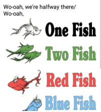 me_irl: Wo-oah, we're halfway there/  Wo-oah,  One Fish  Two Fish  Red Fish me_irl