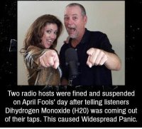 Memes, Radio, and April Fools: WO radio hosts were fined and suspended  on April Fools day after telling listeners  Dihydrogen Monoxide (H20) was coming out  of their taps. This caused Widespread Panic. RT @UnreveaISecrets: