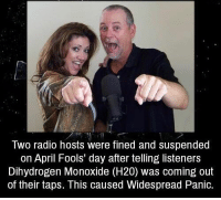 Radio, April Fools, and April Fools Day: WO radio hosts were fined and suspended  on April Fools day after telling listeners  Dihydrogen Monoxide (H20) was coming out  of their taps. This caused Widespread Panic. https://t.co/Km3lhfdVta