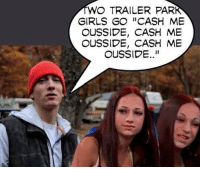 "Trendy, Trailer Park, and Fuck This: WO TRAILER PARK  GIRLS GO CASH ME  OUSSIDE, CASH ME  OUSSIDE, CASH ME  OUSSIDE.."" Fuck this meme I love Eminem so that part is great but I hate cash me outside girl"