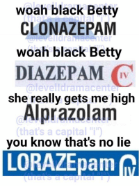 "Black: woah black Betty  CLONAZEPAM  woah black Betty  DIAZEPAM  @levelldramacente  she really gets me high  Alprazolam  you know that's no lie  that's a capital ""i""  LORAZEpam"