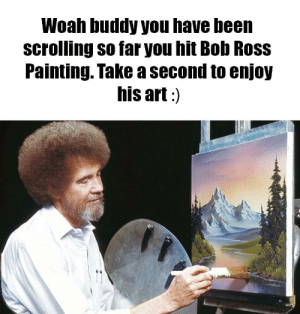 Woah there buddy: Woah buddy you have been  scrolling so far you hit Bob Ross  Painting. Take a second to enjoy  his art:) Woah there buddy
