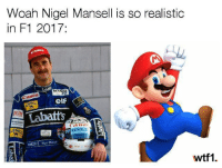 Elf, Memes, and F1: Woah Nigel Mansell is so realistic  in F1 2017:  anon  MEL  Labatts  Me  elf  RENAUI  wtf1 Via @wtf1official - Nailed it 👌 f1 formula1 f12017 wtf1