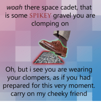 ready to clomp: woah there space cadet, that  is some SPIKEY  gravel you are  clomping on  Oh, but i see you are wearing  your clompers, as if you had  prepared for this very moment  carry on my cheeky friend ready to clomp