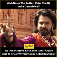 And that too in just 9 days!  Shop our collection: http://bwkf.shop/View-Collection: Woh Kaun Tha Jo Keh Raha Tha Ki  India Gareeb Hai?  Bewakoof  We Indians Have Just Spent 1000+ Crores  Just To Know Why Kattappa Killed Baahubali And that too in just 9 days!  Shop our collection: http://bwkf.shop/View-Collection