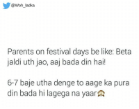 Memes, Festival, and Bada: @Woh ladka  Parents on festival days be like: Beta  jaldi uth jao, aaj bada din hai!  6-7 baje utha denge to aage ka pura  din bada hi lagega na yaar Parents be like..😂😂 rvcjinsta